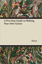 A Five Step Guide to Making Your Own Guitar