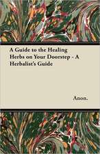 A Guide to the Healing Herbs on Your Doorstep - A Herbalist's Guide