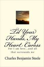 'Til Your Hands, My Heart Caress:  For I Am Love...and All That Surrounds Me