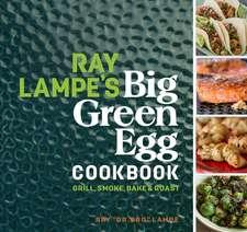 Ray Lampe's Big Green Egg Cookbook: Grill, Smoke, Bake & Roast