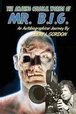 The Amazing Colossal Worlds of Mr. B.I.G.:  An Autobiographical Journey by Bert I. Gordon