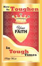 How To Toughen Your Faith In Tough Times