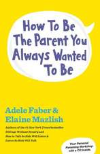 How to Be the Parent You Always Wanted to Be [With CD (Audio)]:  My View from the Inside Out