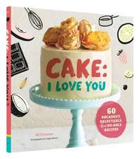 Cake: I Love You: 60 Decadent, Delectable, and Do-Able Recipes