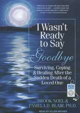 I Wasn't Ready to Say Goodbye:  Surviving, Coping & Healing After the Sudden Death of a Loved One
