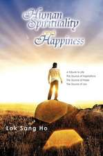 Human Spirituality and Happiness: A Tribute to Life the Source of Inspirations the Source of Hope the Source of Joy