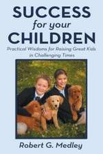 Success for Your Children:  Practical Wisdoms for Raising Great Kids in Challenging Times