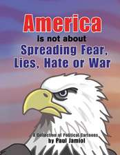 America Is Not about Spreading Fear, Lies, Hate or War:  A Collection of Political Cartoons by Paul Jamiol