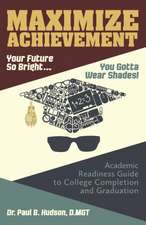 Maximize Achievement: Your Future So Bright...You Need to Wear Shades: Academic Readiness Guide to College Completion and Graduation