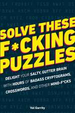 Solve These F*cking Puzzles: Delight Your Salty Gutter Brain with Hours of Badass Cryptograms, Crosswords, an