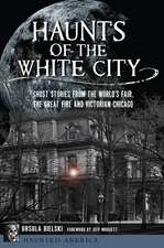 Haunts of the White City: Ghost Stories from the World's Fair, the Great Fire and Victorian Chicago