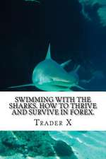 Swimming with the Sharks. How to Thrive and Survive in Forex.
