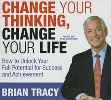 Change Your Thinking, Change Your Life: How to Unlock Your Full Potential for Success and Achievement