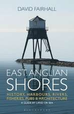 East Anglian Shores: History, Harbours, Rivers, Fisheries, Pubs and Architecture