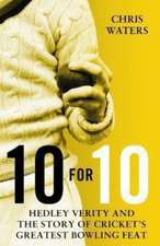 10 for 10: Hedley Verity and the Story of Cricket's Greatest Bowling Feat