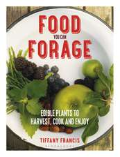 Food You Can Forage: Edible Plants to Harvest, Cook and Enjoy