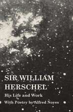 Sir William Herschel - His Life and Work - With Poetry by Alfred Noyes