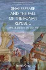 Shakespeare and the Fall of the Roman Republic: Selfhood, Stoicism and Civil War