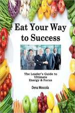 Eat Your Way to Success:  The Leader's Guide to Ultimate Energy & Focus