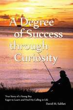 A Degree of Success Through Curiosity: True Story of a Young Boy Eager to Learn and Find His Calling in Life