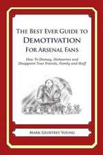The Best Ever Guide to Demotivation for Arsenal Fans:  How to Dismay, Dishearten and Disappoint Your Friends, Family and Staff