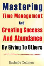 Mastering Time Management and Creating Success and Abundance by Giving to Othe