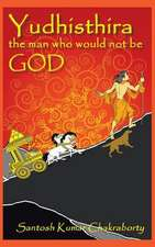 Yudhisthira... the Man Who Would Not Be God