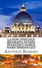 La Non Ufficiale Biografia Di Papa Francesco (Jorge Mario Bergoglio)