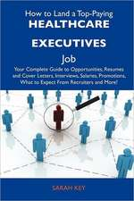 How to Land a Top-Paying Healthcare Executives Job: Your Complete Guide to Opportunities, Resumes and Cover Letters, Interviews, Salaries, Promotions,