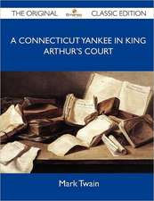 A Connecticut Yankee in King Arthur's Court - The Original Classic Edition