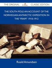 The South Pole: An Account of the Norwegian Antarctic Expedition in the Fram 1910-1912 - The Original Classic Edition