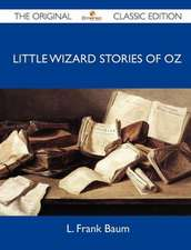Little Wizard Stories of Oz - The Original Classic Edition