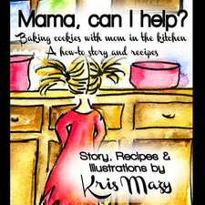 Mama, Can I Help? Baking Cookies with Mom in the Kitchen, a How-To Story and Recipes