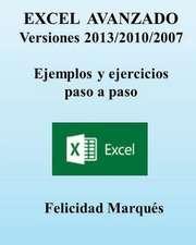 Excel Avanzado. Versiones 2013/2010/2007. Ejemplos y Ejercicios Paso a Paso