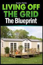 Living Off the Grid:  The Blueprint to Sustainable Living & Becoming Self Sufficient