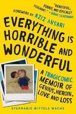 Everything Is Horrible and Wonderful: A Tragicomic Memoir of Genius, Heroin, Love, and Loss