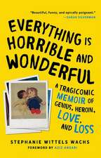 Everything Is Horrible and Wonderful: A Tragicomic Memoir of Genius, Heroin, Love and Loss