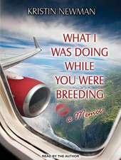 What I Was Doing While You Were Breeding:  A Memoir