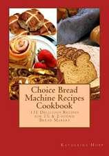 Choice Bread Machine Recipes Cookbook 131 Delicious Recipes for 11/2 & 2-Pound Bread Makers
