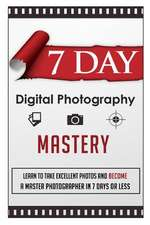 7 Day Digital Photography Mastery Learn to Take Excellent Photos and Become a Master Photographer in 7 Days or Less