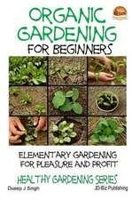 Organic Gardening for Beginners - Elementary Gardening for Pleasure and Profit