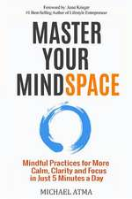 Master Your Mindspace: Mindful Practices for More Calm, Clarity and Focus in Just 5 Minutes a Day