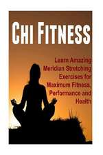 Chi Fitness - Learn Amazing Meridian Stretching Exercises for Maximum Fitness, Performance and Health
