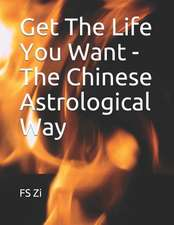 Get the Life You Want - The Chinese Astrological Way