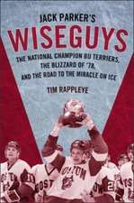 Jack Parker`s Wiseguys – The National Champion BU Terriers, the Blizzard of ′78, and the Road to the Miracle on Ice