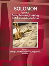 Solomon Islands: Doing Business, Investing in Solomon Islands Guide Volume 1 Strategic, Practical Information, Regulations, Contacts