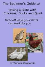The Beginner's Guide to Making a Profit with Chickens, Ducks and Quail
