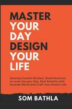 Master Your Day - Design Your Life: Develop Growth Mindset, Build Routines to Level-Up Your Day, Deal Smartly with Outside World and Craft Your Dream