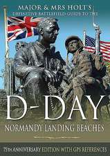 Major & Mrs Holt's Definitive Battlefield Guide to the D-Day Normandy Landing Beaches: 75th Anniversary Edition with GPS References