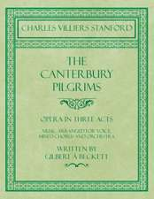 The Canterbury Pilgrims - Opera in Three Acts - Music Arranged for Voice, Mixed Chorus and Orchestra - Written by Gilbert à Beckett - Composed by C. V. Stanford